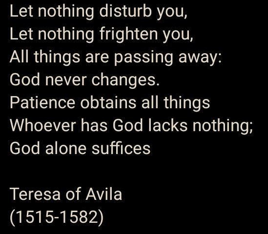 Let nothing disturb you, let nothing frighten you. All things are passing away, God never changes. Patience obtains all things. Whoever has God lacks nothing; God alone suffices.