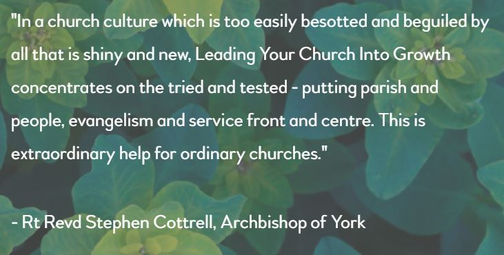 """""""In a church culture which is too easily besotted and beguiled by all that is shiny and new, Leading Your Church Into Growth concentrates on the tried and tested - putting parish and people, evangelism and service front and centre. This is extraordinary help for ordinary churches."""", Rt Revd Stephen Cottrell, Archbishop of York"""