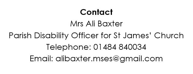 Contact Mrs Ali Baxter Parish Disability Officer for St James' Church Telephone: 01484 840034 Email: alibaxter.mses@gmail.com