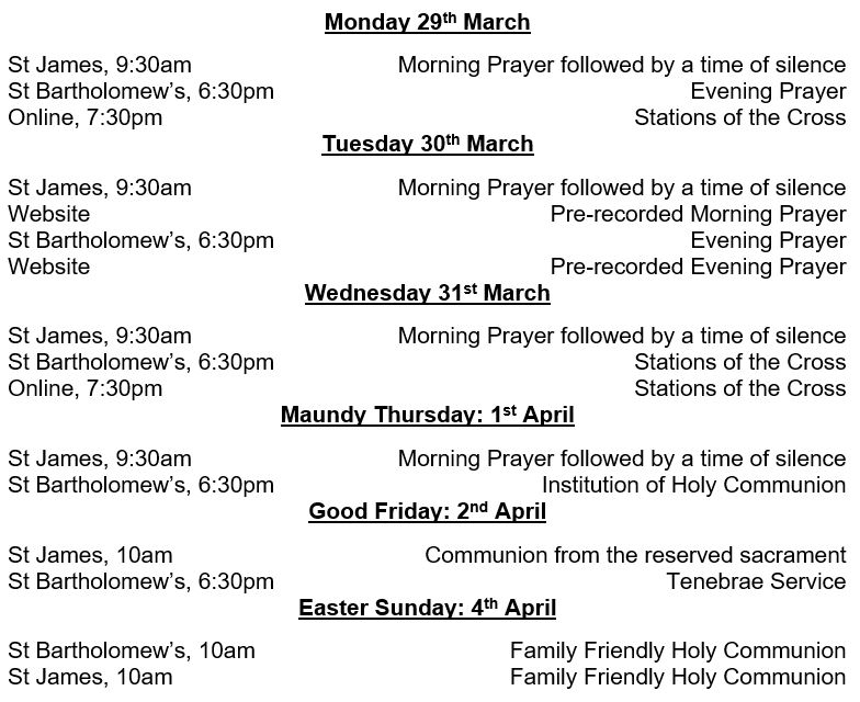 Monday 29th March St James, 9:30am	Morning Prayer followed by a time of silence St Bartholomew's, 6:30pm	Evening Prayer Online, 7:30pm	Stations of the Cross Tuesday 30th March St James, 9:30am	Morning Prayer followed by a time of silence Website	Pre-recorded Morning Prayer St Bartholomew's, 6:30pm	Evening Prayer Website	Pre-recorded Evening Prayer Wednesday 31st March St James, 9:30am	Morning Prayer followed by a time of silence St Bartholomew's, 6:30pm	Stations of the Cross Online, 7:30pm	Stations of the Cross Maundy Thursday: 1st April St James, 9:30am	Morning Prayer followed by a time of silence St Bartholomew's, 6:30pm	Institution of Holy Communion Good Friday: 2nd April St James, 10am	Communion from the reserved sacrament St Bartholomew's, 6:30pm	Tenebrae Service Easter Sunday: 4th April St Bartholomew's, 10am	Family Friendly Holy Communion St James, 10am	Family Friendly Holy Communion
