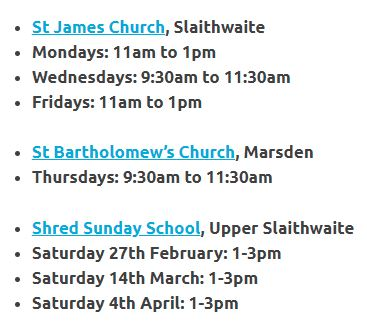St James Church, Slaithwaite Mondays: 11am to 1pm Wednesdays: 9:30am to 11:30am Fridays: 11am to 1pm St Bartholomew's Church, Marsden Thursdays: 9:30am to 11:30am Shred Sunday School, Upper Slaithwaite Saturday 27th February: 1-3pm Saturday 14th March: 1-3pm Saturday 4th April: 1-3pm
